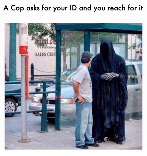 Memes, Asks, and 🤖: A Cop asks for your ID and you reach for it  SALES CEN