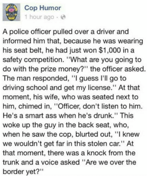 "Ass, Cars, and Driving: A Cop Humor  1 hour ago  A police officer pulled over a driver and  informed him that, because he was wearing  his seat belt, he had just won $1,000 in a  safety competition. ""What are you going to  do with the prize money?"" the officer asked  The man responded, ""I guess I'll go to  driving school and get my license."" At that  moment, his wife, who was seated next to  him, chimed in, ''Officer, don't listen to him.  He's a smart ass when he's drunk."" This  woke up the guy in the back seat, who,  when he saw the cop, blurted out, ""l knew  we wouldn't get far in this stolen car."" At  that moment, there was a knock from the  trunk and a voice asked ""Are we over the  border yet?"""