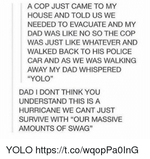 "Dad, My House, and Police: A COP JUST CAME TO MY  HOUSE AND TOLD US WE  NEEDED TO EVACUATE AND MY  DAD WAS LIKE NO SO THE COP  WAS JUST LIKE WHATEVER AND  WALKED BACK TO HIS POLICE  CAR AND AS WE WAS WALKING  AWAY MY DAD WHISPERED  ""YOLO""  DAD I DONT THINK YOU  UNDERSTAND THIS IS A  HURRICANE WE CANT JUST  SURVIVE WITH ""OUR MASSIVE  AMOUNTS OF SWAG""  3 YOLO https://t.co/wqopPa0InG"