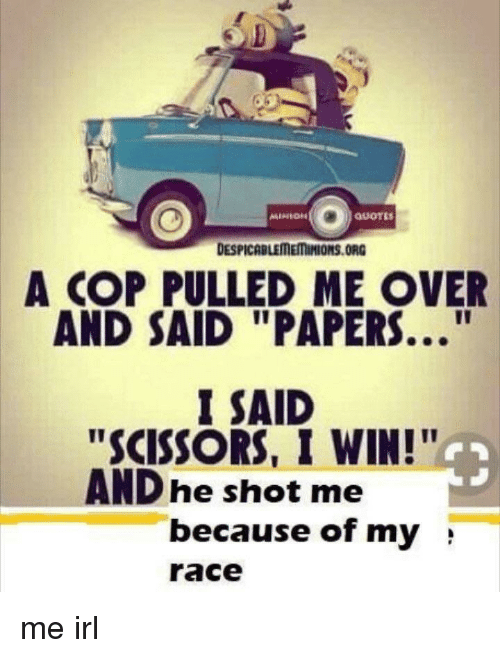"Race, Irl, and Me IRL: A COP PULLED ME OVER  AND SAID ""PAPERS..""  SAID  ""SCISSORS, I WIN!""  AND he shot me  because of my ;  race"