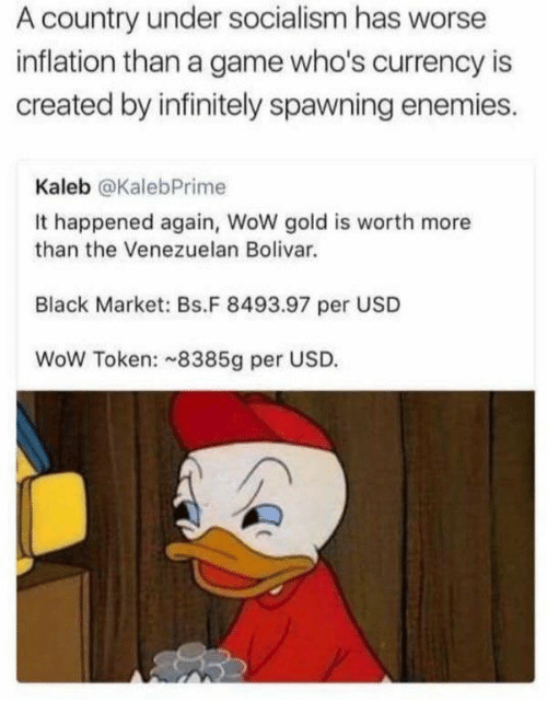 Wow, Black, and Game: A country under socialism has worse  inflation than a game who's currency is  created by infinitely spawning enemies.  Kaleb @KalebPrime  It happened again, WoW gold is worth more  than the Venezuelan Bolivar  Black Market: Bs.F 8493.97 per USD  WoW Token: 8385g per USD.
