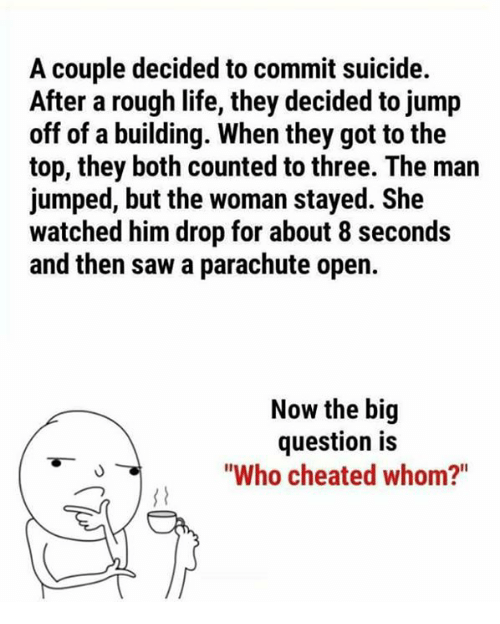 "Life, Memes, and Saw: A couple decided to commit suicide.  After a rough life, they decided to jump  off of a building. When they got to the  top, they both counted to three. The man  jumped, but the woman stayed. She  watched him drop for about 8 seconds  and then saw a parachute open.  Now the big  question is  ""Who cheated whom?"""