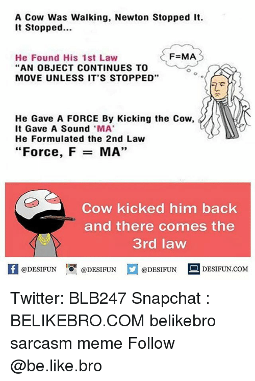 """Be Like, Meme, and Memes: A Cow Was Walking, Newton Stopped It  It Stopped.  F=MA  He Found His 1st Law  """"AN OBJECT CONTINUES TO  MOVE UNLESS IT'S STOPPED""""  He Gave A FORCE By Kicking the Cow,  It Gave A Sound MA  He Formulated the 2nd Law  """"Force, F =  MA',  Cow kicked him back  and there comes the  3rd law  @DESIFUN  @DESIFUN  @DESIFUN Twitter: BLB247 Snapchat : BELIKEBRO.COM belikebro sarcasm meme Follow @be.like.bro"""