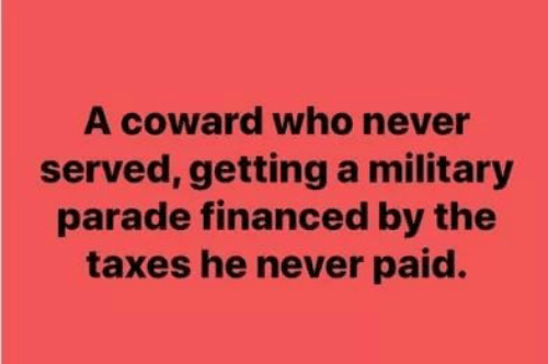 Taxes, Military, and Never: A coward who never  served, getting a military  parade financed by the  taxes he never paid.