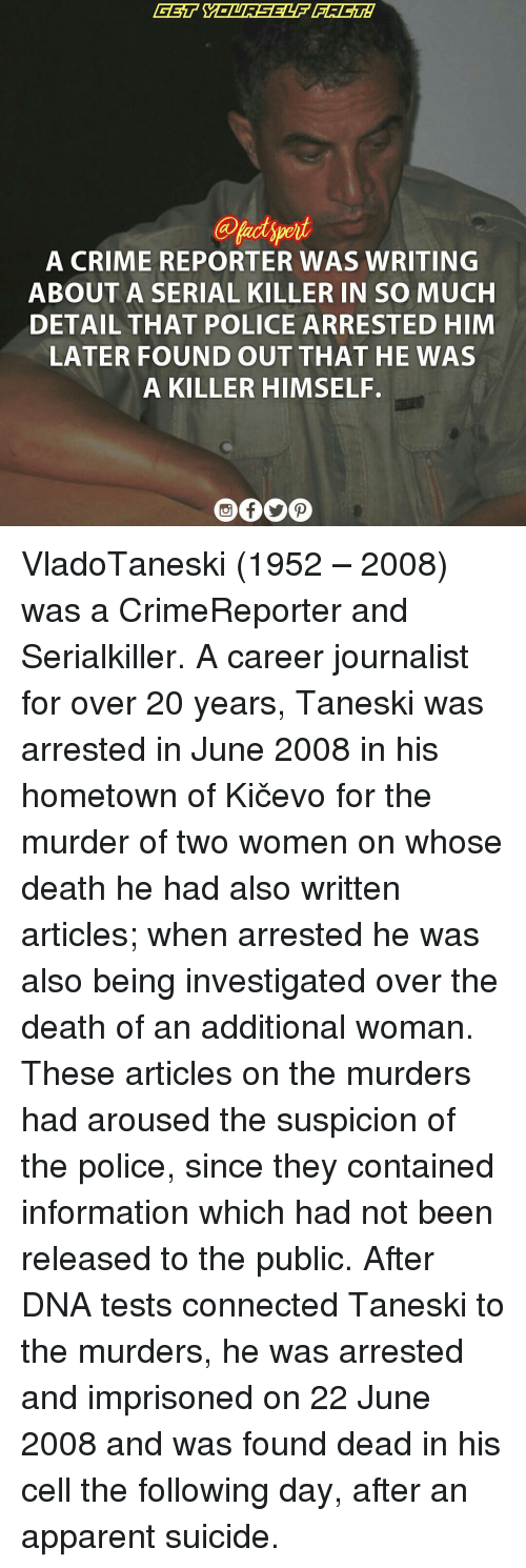 Apparently, Crime, and Memes: A CRIME REPORTER WAS WRITING  ABOUT A SERIAL KILLER IN SO MUCH  DETAIL THAT POLICE ARRESTED HIM  LATER FOUND OUT THAT HE WAS  A KILLER HIMSELF. VladoTaneski (1952 – 2008) was a CrimeReporter and Serialkiller. A career journalist for over 20 years, Taneski was arrested in June 2008 in his hometown of Kičevo for the murder of two women on whose death he had also written articles; when arrested he was also being investigated over the death of an additional woman. These articles on the murders had aroused the suspicion of the police, since they contained information which had not been released to the public. After DNA tests connected Taneski to the murders, he was arrested and imprisoned on 22 June 2008 and was found dead in his cell the following day, after an apparent suicide.