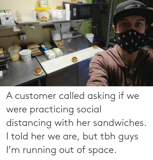 Tbh, Space, and Running: A customer called asking if we were practicing social distancing with her sandwiches. I told her we are, but tbh guys I'm running out of space.