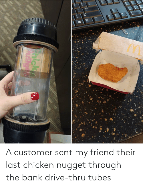 Bank, Chicken, and Drive: A customer sent my friend their last chicken nugget through the bank drive-thru tubes