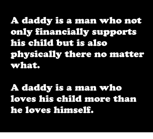 Memes, 🤖, and Who: A daddy is a man who not  only financially supports  his child but is also  physically there no matter  what.  A daddy is a man who  loves his child more than  e loves himself