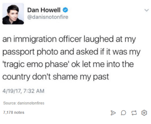 """Emo, Immigration, and Passport: A Dan Howell  @danisnotonfire  an immigration officer laughed at my  passport photo and asked if it was my  """"tragic emo phase' ok let me into the  country don't shame my past  4/19/17, 7:32 AM  Source: danisnotonfires  7,178 notes"""