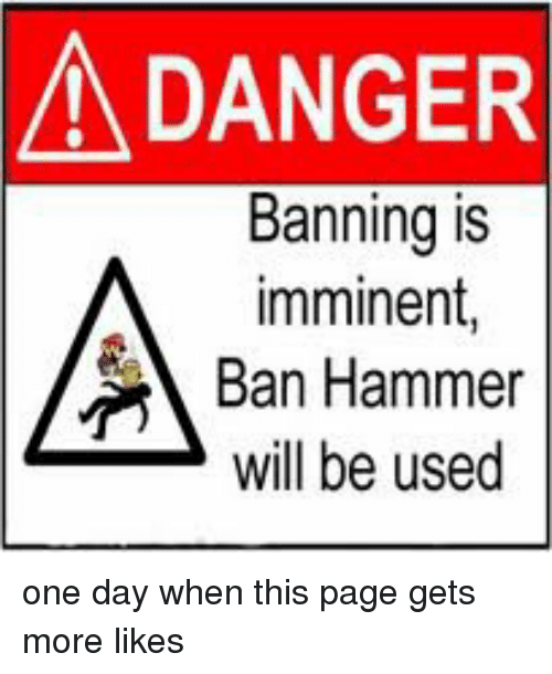 a danger banning is imminent ban hammer will be used 4501712 25 best ban hammer memes roberson memes, better not memes, youre
