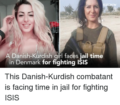 Isis, Jail, and Memes: A Danish-Kurdish girl faces jail time  in Denmark for fighting isis This Danish-Kurdish combatant is facing time in jail for fighting ISIS
