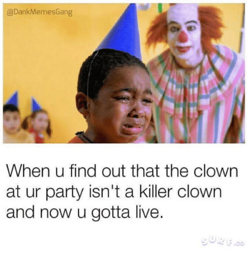 Party, Live, and Clown: a DankMemesGang  When u find out that the clown  at ur party isn't a killer clown  and now u gotta live.