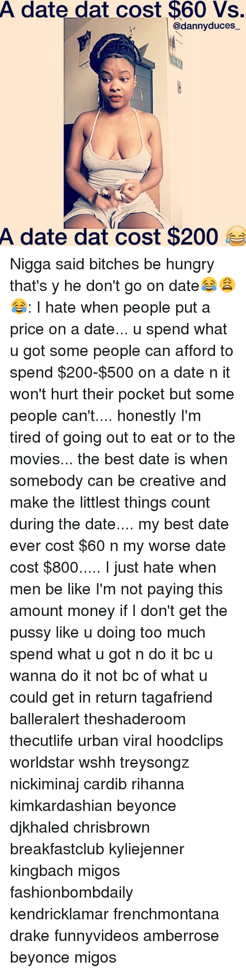 Bailey Jay, Be Like, and Beyonce: A date dat cost $60 Vs.  @danny duces  A date dat cost $200 Nigga said bitches be hungry that's y he don't go on date😂😩😂: I hate when people put a price on a date... u spend what u got some people can afford to spend $200-$500 on a date n it won't hurt their pocket but some people can't.... honestly I'm tired of going out to eat or to the movies... the best date is when somebody can be creative and make the littlest things count during the date.... my best date ever cost $60 n my worse date cost $800..... I just hate when men be like I'm not paying this amount money if I don't get the pussy like u doing too much spend what u got n do it bc u wanna do it not bc of what u could get in return tagafriend balleralert theshaderoom thecutlife urban viral hoodclips worldstar wshh treysongz nickiminaj cardib rihanna kimkardashian beyonce djkhaled chrisbrown breakfastclub kyliejenner kingbach migos fashionbombdaily kendricklamar frenchmontana drake funnyvideos amberrose beyonce migos