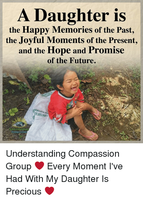 Future, Memes, and Precious: A Daughter is  the Happy Memories of the Past,  the Joyful Moments of the Present,  and the Hope and Promise  of the Future.  eit  ER  Understandin  Compassion Understanding Compassion Group ❤️  Every Moment I've Had With My Daughter Is Precious ❤️