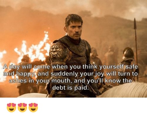 Memes, Happy, and 🤖: A day will com  e when you think yourself safe  and happy, and suddenly your joy will turn to  ashes in vour mouth, and vou'll know the  debt is paid 😍😍😍