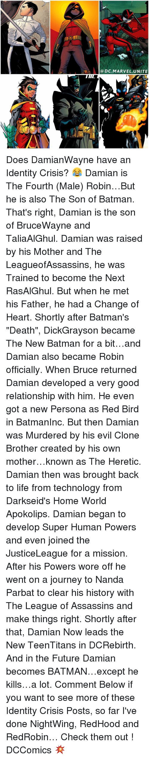 "Assassination, Batman, and Journey: a DC MARVEL UNITE Does DamianWayne have an Identity Crisis? 😂 Damian is The Fourth (Male) Robin…But he is also The Son of Batman. That's right, Damian is the son of BruceWayne and TaliaAlGhul. Damian was raised by his Mother and The LeagueofAssassins, he was Trained to become the Next RasAlGhul. But when he met his Father, he had a Change of Heart. Shortly after Batman's ""Death"", DickGrayson became The New Batman for a bit…and Damian also became Robin officially. When Bruce returned Damian developed a very good relationship with him. He even got a new Persona as Red Bird in BatmanInc. But then Damian was Murdered by his evil Clone Brother created by his own mother…known as The Heretic. Damian then was brought back to life from technology from Darkseid's Home World Apokolips. Damian began to develop Super Human Powers and even joined the JusticeLeague for a mission. After his Powers wore off he went on a journey to Nanda Parbat to clear his history with The League of Assassins and make things right. Shortly after that, Damian Now leads the New TeenTitans in DCRebirth. And in the Future Damian becomes BATMAN…except he kills…a lot. Comment Below if you want to see more of these Identity Crisis Posts, so far I've done NightWing, RedHood and RedRobin… Check them out ! DCComics 💥"