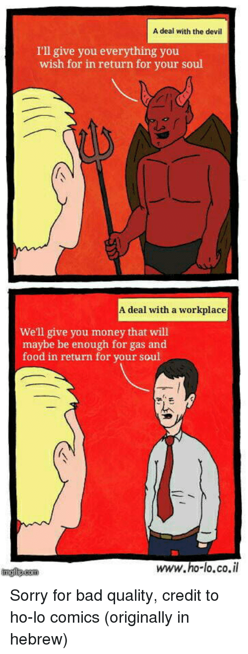 Bad, Food, and Money: A deal with the devil  I'll give you everything you  wish for in return for your soul  A deal with a workplace  Well give you money that will  maybe be enough for gas and  food in return for your soul  www.ho-lo.co.il  imgflip.com Sorry for bad quality, credit to ho-lo comics (originally in hebrew)