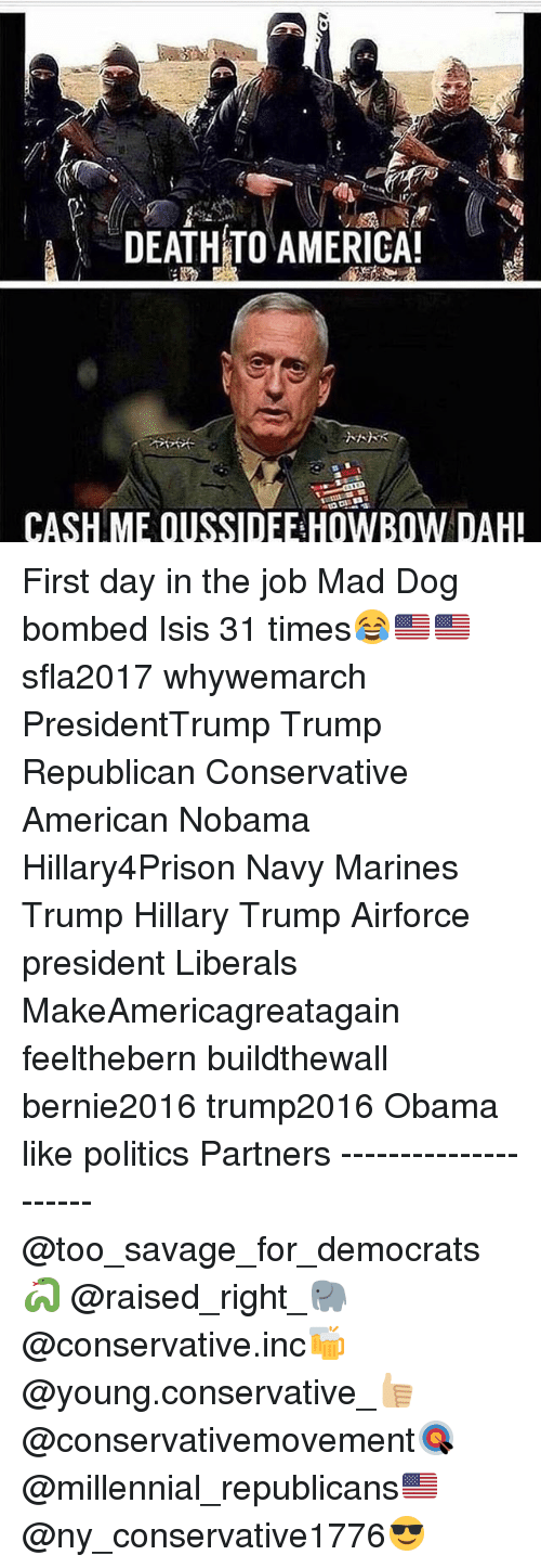 Memes, 🤖, and Mad Dogs: A DEATHTO AMERICA!  CASH ME OUSSIDEE HOWBOW DAH! First day in the job Mad Dog bombed Isis 31 times😂🇺🇸🇺🇸 sfla2017 whywemarch PresidentTrump Trump Republican Conservative American Nobama Hillary4Prison Navy Marines Trump Hillary Trump Airforce president Liberals MakeAmericagreatagain feelthebern buildthewall bernie2016 trump2016 Obama like politics Partners --------------------- @too_savage_for_democrats🐍 @raised_right_🐘 @conservative.inc🍻 @young.conservative_👍🏼 @conservativemovement🎯 @millennial_republicans🇺🇸 @ny_conservative1776😎
