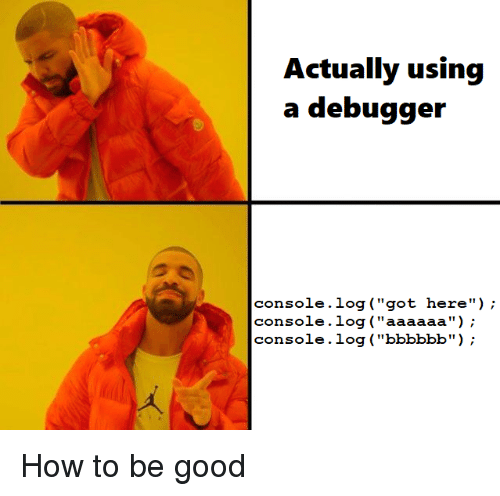 "Good, How To, and How: a debugger  console.log (""got here"");  console.log (""aaaaaa"");  console.log (""bbbbbb"") How to be good"