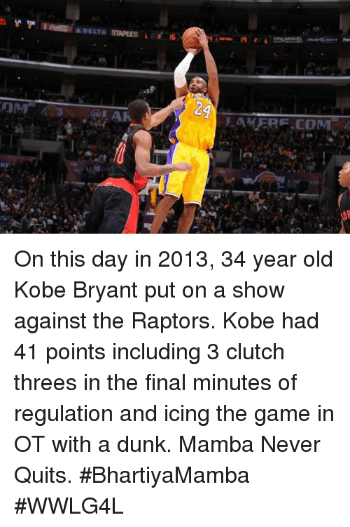 Dunk, Kobe Bryant, and Memes: A DELTA  MAKER F.COM On this day in 2013, 34 year old Kobe Bryant put on a show against the Raptors.  Kobe had 41 points including 3 clutch threes in the final minutes of regulation and icing the game in OT with a dunk.  Mamba Never Quits.  #BhartiyaMamba #WWLG4L