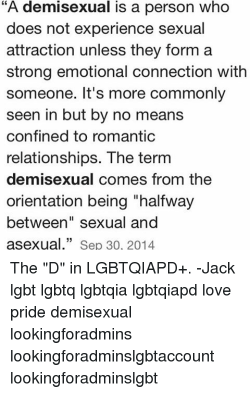 """Memes, 🤖, and Sep: """"A demisexual is a person who  does not experience sexual  attraction unless they form a  strong emotional connection with  someone. It's more commonly  seen in but by no means  confined to romantic  relationships. The term  demisexual comes from the  orientation being """"halfway  between"""" sexual and  asexual."""" Sep 30, 2014 The """"D"""" in LGBTQIAPD+. -Jack lgbt lgbtq lgbtqia lgbtqiapd love pride demisexual lookingforadmins lookingforadminslgbtaccount lookingforadminslgbt"""