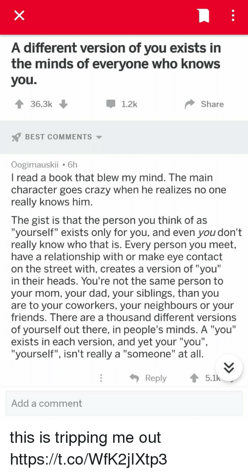 "Crazy, Dad, and Friends: A different version of you exists in  the minds of everyone who knows  you  36.3k  1.2k  Share  BEST COMMENTS  Oogimauskii 6h  lread a book that blew my mind. The main  character goes crazy when he realizes no one  really knows him  The gist is that the person you think of as  ""yourself"" exists only for you, and even you don't  really know who that is. Every person you meet  have a relationship with or make eye contact  on the street with, creates a version of ""you  in their heads. You're not the same person to  your mom, your dad, your siblings, than you  are to your coworkers, your neighbours or your  friends. Ihere are a thousand different versions  of yourself out there, in people's minds. A ""you""  exists in each version, and yet your ""you""  ""yourself"", isn't really a ""someone"" at all.  I1  Reply5.1k  Add a comment this is tripping me out https://t.co/WfK2jIXtp3"