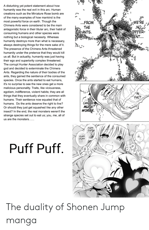 Anime, Bodies , and Complex: A disturbing yet potent statement about how  humanity was the real evil in this arc. Human  creations such as the Miniature Rose bomb are  of the many examples of how mankind is the  most powerful force on earth. Though the  WE'RE  NO  DIFFER-  ENT...  ..FROM  THE  ANTS.  Chimera Ants were considered to be the main  antagonistic force in their titular arc, their habit of  consuming humans and other species were  nothing but a biological necessity. Whereas  humanity destroys more than what is necessary,  always destroying things for the mere sake of it.  The presence of the Chimera Ants threatened  humanity under the pretence that they would kill  us all. But in actuality, humanity was just having  their ego and superiority complex threatened.  The corrupt Hunter Association decided to play  god and decided to exterminate the Chimera  Ants. Regarding the nature of their bodies of the  ants, they gained the sentience of the consumed  species. Once the ants started to eat humans,  it's no surprise to see the new ones get a more  malicious personality. Traits, like viciousness,  egotism, indifference, violent habits; they are all  things that they eventually share in common with  humans. Their sentience now equaled that of  humans. Do the ants deserve the right to live?  Or should they just get squashed like any other  insect? In the end, the real monsters weren't the  strange species set out to eat us; you, me, all of  NI>  FACT  .WE  CAN BE  мисн  WORSE.  us are the monsters......  PUFF  PUFF  PUFF  PUFF  Puff Puff. The duality of Shonen Jump manga