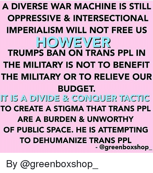 Memes, War Machine, and Budget: A DIVERSE WAR MACHINE IS STILIL  OPPRESSIVE & INTERSECTIONAL  IMPERIALISM WILL NOT FREE US  TRUMPS BAN ON TRANS PPL IN  THE MILITARY IS NOT TO BENEFIT  THE MILITARY OR TO RELIEVE OUR  BUDGET.  IT IS A DIVIDE & CONQUER TACTIC  TO CREATE A STIGMA THAT TRANS PPL  ARE A BURDEN & UNWORTHY  OF PUBLIC SPACE. HE IS ATTEMPTING  TO DEHUMANIZE TRANS PPL  @greenboxshop By @greenboxshop_