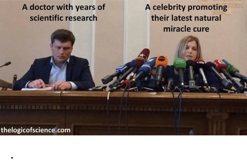 Doctor, Com, and Celebrity: A doctor with years of  scientific research  A celebrity promoting  their latest natural  miracle cure  thelogicofscience.com .