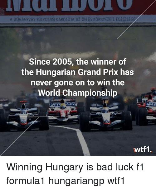 Bad, Memes, and World: A DOHANYZAS SULYOSAN KAROSITIA AZ ON ES KORNYEZETE EGESZSEG  Since 2005, the winner of  the Hungarian Grand Prix has  never gone on to win the  World Championship  an  an  wtf1. Winning Hungary is bad luck f1 formula1 hungariangp wtf1