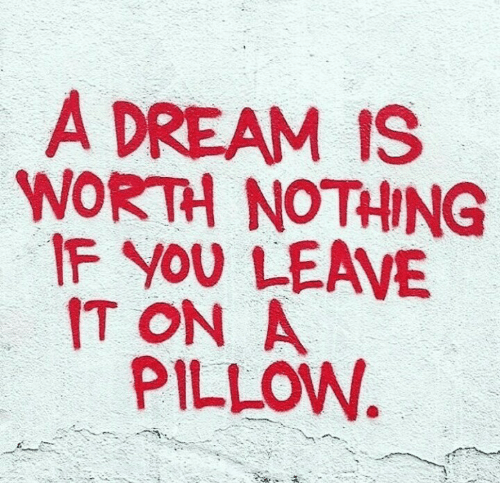 A Dream, Dream, and Pillow: A DREAM IS  WORTH NOTHING  IF YOU LEAVE  IT ON A  PILLOW.