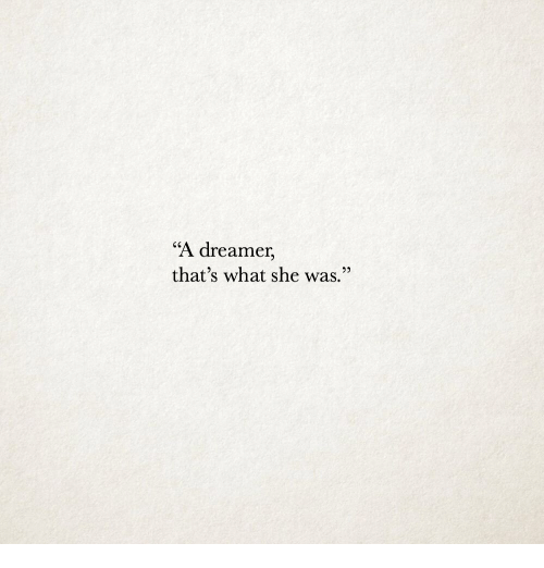 "She, What, and Dreamer: ""A dreamer,  that's what she was."""