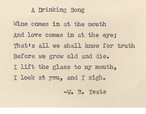 Drinking, Love, and Wine: A Drinking Song  Wine comes in at the mouth  And love comes in at the eye;  Thatis all we shall know for truth  Before we grow old and die.  I lift the glass to my mouth,  I look at you, and I sigh.  -1. B. Yeats