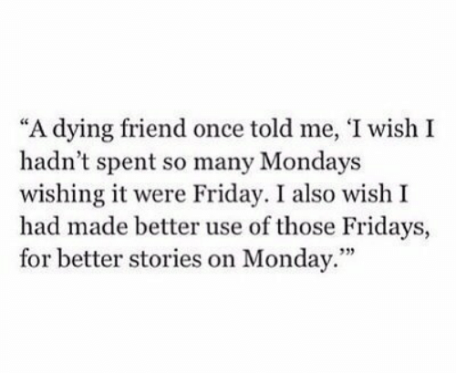 """Friday, Mondays, and Monday: """"A dying friend once told me, 'I wish I  hadn't spent so many Mondays  wishing it were Friday. I also wish I  had made better use of those Fridays,  for better stories on Monday.""""  93)"""