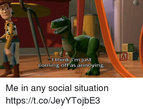 Girl Memes, Annoying, and A&e: A E  I think l'm just  coming off as annoying Me in any social situation https://t.co/JeyYTojbE3