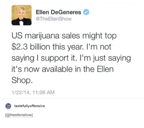 Dank, Ellen DeGeneres, and Say It: A Ellen DeGeneres  @TheEllenShow  US marijuana sales might top  $2.3 billion this year. I'm not  saying l support it. I'm just saying  it's now available in the Ellen  Shop.  1/22/14, 11:06 AM  to  tastefully offensive  [Catheellenshow]