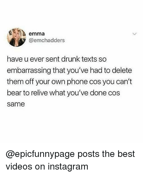 Drunk, Instagram, and Memes: a emma  @emchadders  have u ever sent drunk texts so  embarrassing that you've had to delete  them off your own phone cos you can't  bear to relive what you've done cos  same @epicfunnypage posts the best videos on instagram