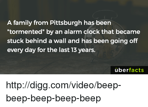 """Clock, Facts, and Family: A family from Pittsburgh has been  tormented"""" by an alarm clock that became  stuck behind a wall and has been going off  every day for the last 13 years.  uber  facts http://digg.com/video/beep-beep-beep-beep-beep"""
