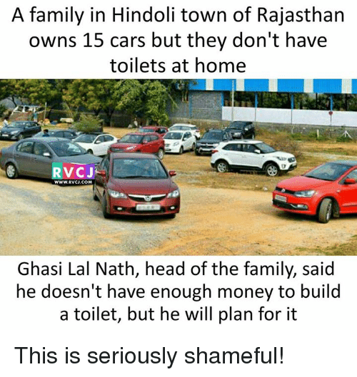 Cars, Family, and Head: A family in Hindoli town of Rajasthan  owns 15 cars but they don't have  toilets at home  RVCJ  WWW.RVCJ.COM  Ghasi Lal Nath, head of the family, said  he doesn't have enough money to build  a toilet, but he will plan for it This is seriously shameful!
