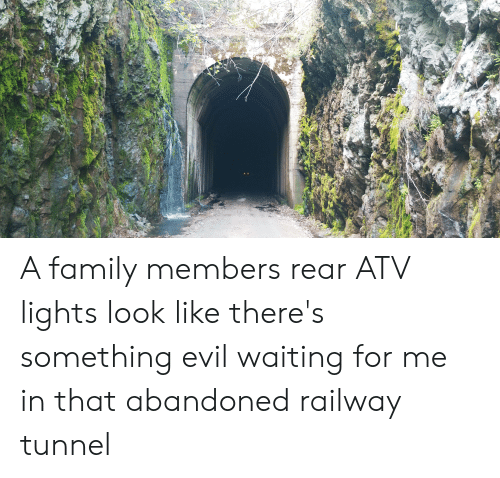 Family, Evil, and Waiting...: A family members rear ATV lights look like there's something evil waiting for me in that abandoned railway tunnel