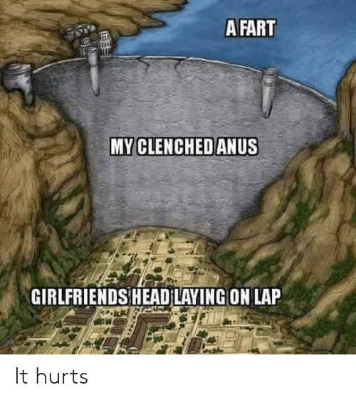 Head, Girlfriends, and Fart: A FART  MY CLENCHEDANUS  GIRLFRIENDS HEAD LAYING ON LAP It hurts