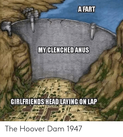 Head, Girlfriends, and Hoover Dam: A FART  MY CLENCHEDANUS  GIRLFRIENDS HEAD LAYING ON LAP The Hoover Dam 1947
