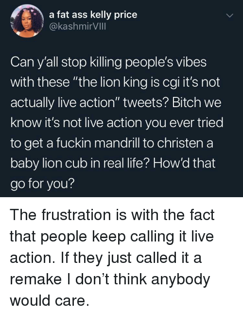 "Ass, Bitch, and Fat Ass: a fat ass kelly price  @kashmirVIll  Can y'all stop killing people's vibes  with these ""the lion king is cgi it's not  actually live action"" tweets? Bitch we  know it's not live action you ever tried  to get a fuckin mandrill to christen a  baby lion cub in real life? How'd that  go for you? The frustration is with the fact that people keep calling it live action. If they just called it a remake I don't think anybody would care."