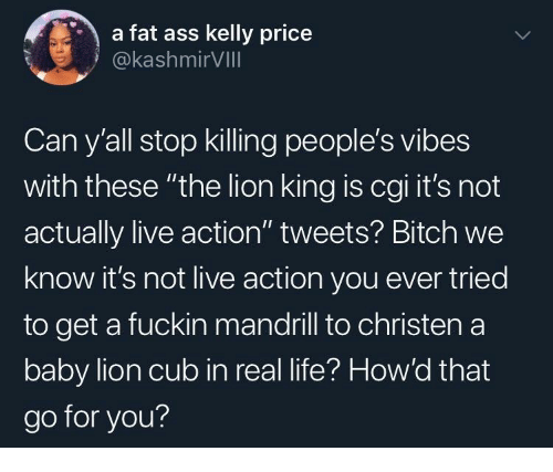 "Life, The Lion King, and Kelly Price: a fat ass kelly price  @kashmirVIll  Can y'all stop killing people's vibes  with these ""the lion king is cgi it's not  actually live action"" tweets? Bitch we  know it's not live action you ever tried  to get a fuckin mandrill to christen a  baby lion cub in real life? How'd that  go for you?"