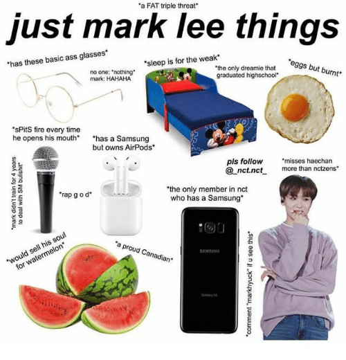 "Ass, Fire, and Rap: a FAT triple threat'  just mark lee things  has these basic ass glasses  sleep is for the weak  eggs but burnt  no one: ""nothing  mark: HAHAHA  ""the only dreamie that s b  graduated highschool  sPitS fire every time  he opens his mouth* has a Samsung  but owns AirPods  pls follow ""misses haechan  nct.nc more than nctzens  the only member in nct  who has a Samsung  rap g o d  芒  would sell his soul  for watermelon  a proud Canadian"