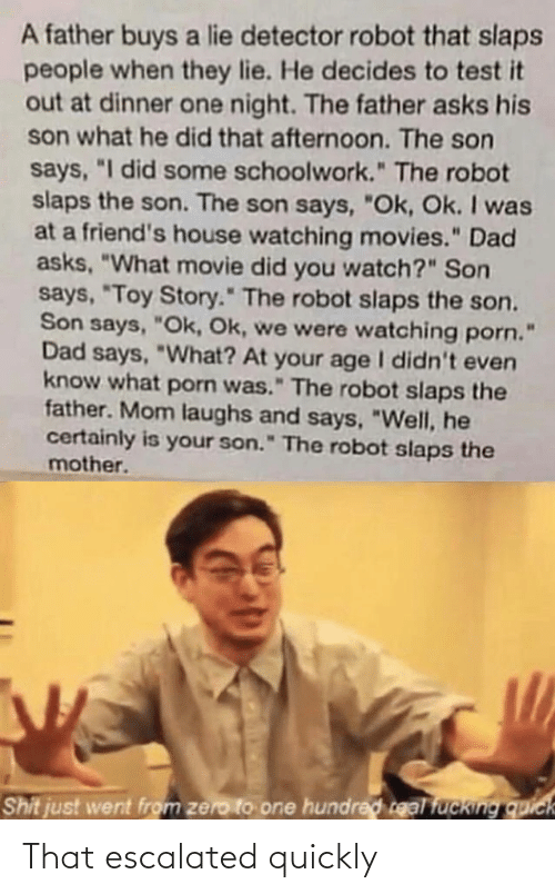 """Dad, Friends, and Movies: A father buys a lie detector robot that slaps  people when they lie. He decides to test it  out at dinner one night. The father asks his  son what he did that afternoon. The son  says, """"I did some schoolwork."""" The robot  slaps the son. The son says, """"Ok, Ok. I was  at a friend's house watching movies."""" Dad  asks, """"What movie did you watch?"""" Son  says, """"Toy Story."""" The robot slaps the son.  Son says, """"Ok, Ok, we were watching porn.  Dad says, """"What? At your age I didn't even  know what porn was."""" The robot slaps the  father. Mom laughs and says, """"Well, he  certainly is your son."""" The robot slaps the  mother.  Shit just went from zero to one hundred real fucking quick That escalated quickly"""