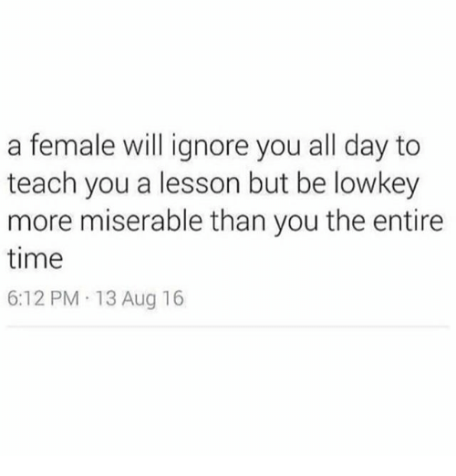 Memes, Time, and Lowkey: a female will ignore you all day to  teach you a lesson but be lowkey  more miserable than you the entire  time  6:12 PM 13 Aug 16