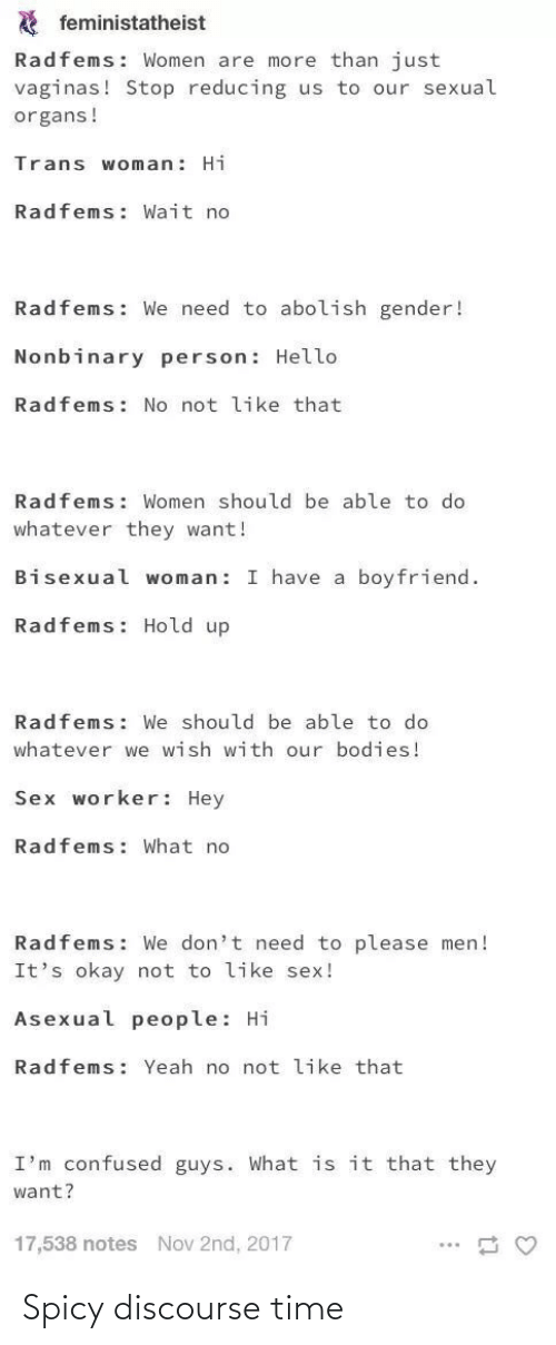 Bodies , Confused, and Hello: A feministatheist  Radfems: Women are more than just  vaginas! Stop reducing us to our sexual  organs!  Trans woman: Hi  Radfems: Wait no  Radfems: We need to abolish gender!  Nonbinary person: Hello  Radfems: No not like that  Radfems: Women should be able to do  whatever they want!  Bisexual woman: I have a boyfriend.  Radfems: Hold up  Radfems: We should be able to do  whatever we wish with our bodies!  Sex worker: Hey  Radfems: What no  Radfems: We don't need to please men!  It's okay not to like sex!  Asexual people: Hi  Radfems: Yeah no not like that  I'm confused guys. What is it that they  want?  17,538 notes  Nov 2nd, 2017 Spicy discourse time
