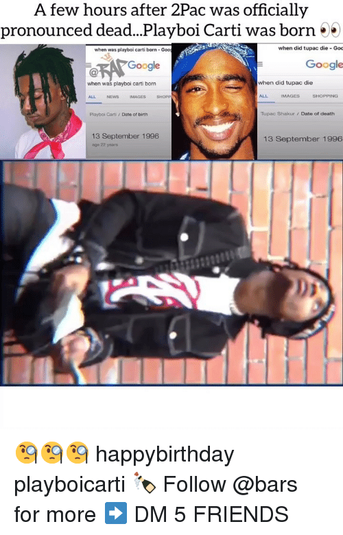 Friends, Google, and Memes: A few hours after 2Pac was officially  pronounced dead...Playboi Carti was born 55  when was playboi carti born- Goo  when did tupac die Goc  Google  Google  when was playboi carti born  when did tupac die  ALL  NEWS  IMAGES  SHOPP  ALL  IMAGES  SHOPPING  Playboi Carti /Date of birth  Tupac Shakur/ Date of death  13 September 1996  age 22 years  13 September 1996 🧐🧐🧐 happybirthday playboicarti 🍾 Follow @bars for more ➡️ DM 5 FRIENDS