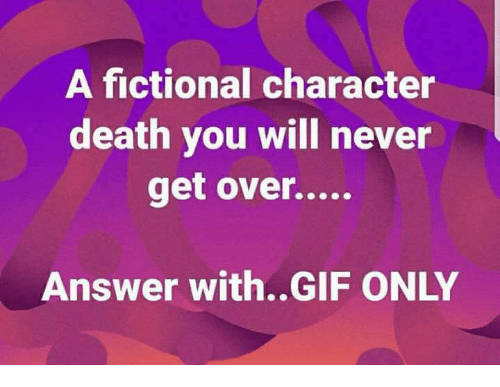 Gif, Memes, and Death: A fictional character  death vou will never  Answer with..GIF ONLY